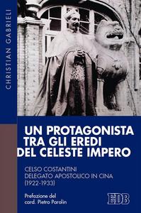 Libro Un protagonista tra gli eredi del Celeste Impero. Celso Costantini delegato apostolico in Cina (1922-1933) Christian Gabrieli
