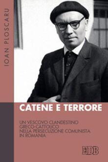 Catene e terrore. Un vescovo clandestino greco-cattolico nella persecuzione comunista in Romania - Ioan Ploscaru - copertina