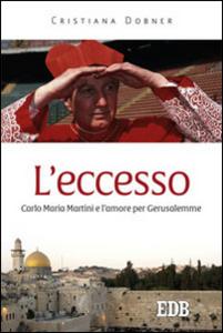 Libro L' eccesso. Carlo Maria Martini e l'amore per Gerusalemme Cristiana Dobner