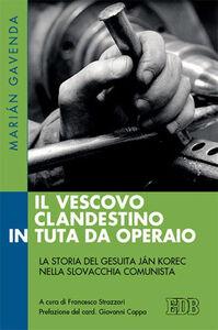 Libro Il vescovo clandestino in tuta da operaio. La storia del gesuita Ján Korec nella Slovacchia comunista Marián Gavenda
