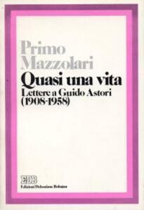 Quasi una vita. Lettere a Guido Astori (1908-1958)