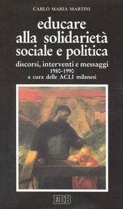 Libro Educare alla solidarietà sociale e politica. Discorsi, interventi e messaggi 1980-1990 Carlo Maria Martini