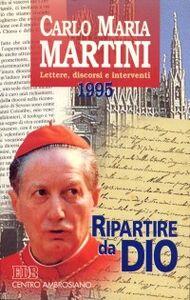 Libro Ripartire da Dio. Lettere, discorsi e interventi 1995 Carlo Maria Martini