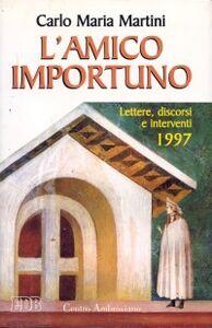 Libro L' amico importuno. Lettere, discorsi e interventi 1997 Carlo Maria Martini