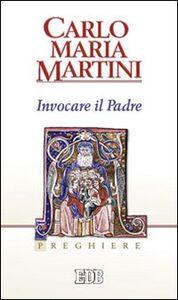 Foto Cover di Invocare il padre. Preghiere, Libro di Carlo Maria Martini, edito da EDB