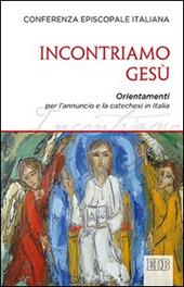 Incontriamo Gesù. Orientamenti per l'annuncio e la catechesi in Italia
