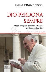 Libro Dio perdona sempre. I testi integrali dell'Anno Santo della misericordia Francesco (Jorge Mario Bergoglio)