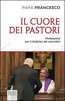 Il cuore dei pastori. Meditazioni per il Giubileo dei sacerdoti - Francesco (Jorge Mario Bergoglio) - copertina