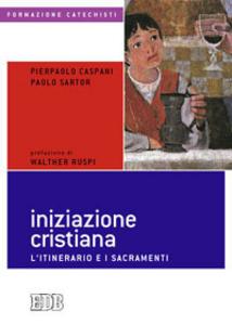 Libro Iniziazione cristiana. L'itinerario e i sacramenti Pierpaolo Caspani , Paolo Sartor , Walter Ruspi
