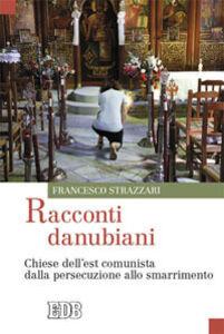Foto Cover di Racconti danubiani. Chiese dell'est comunista dalla persecuzione allo smarrimento, Libro di Francesco Strazzari, edito da EDB