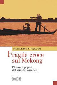 Foto Cover di Fragile croce sul Mekong. Chiese e popoli del sud-est asiatico, Libro di Francesco Strazzari, edito da EDB
