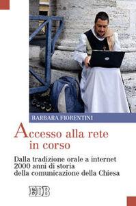 Libro Accesso alla rete in corso. Dalla tradizione orale a internet 2000 anni di storia della comunicazione della Chiesa Barbara Fiorentini