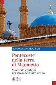 Libro Pentecoste nella terra di Maometto. Vivere da cristiani nei Paesi del Golfo Arabo Francesco Strazzari