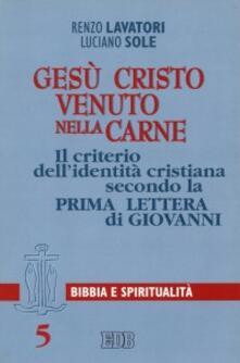 Gesù Cristo venuto nella carne. Il criterio dell'identità cristiana secondo la prima Lettera di Giovanni - Renzo Lavatori,Luciano Sole - copertina