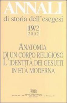Annali di storia dellesegesi. Anatomia di un corpo religioso. Lidentità dei Gesuiti in età moderna. Vol. 19/2: 2002..pdf