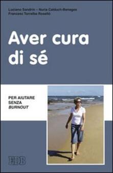 Aver cura di sé. Per aiutare senza burn out - Luciano Sandrin,Nuria Calduch Benages,Francesco Torralba Roselló - copertina