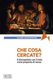 Che cosa cercate? Il discepolato con Cristo come proposta di senso - Gianni Santopietro - copertina