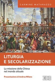 Liturgia e secolarizzazione. La missione della Chiesa nel mondo attuale - Carmine Matarazzo - copertina