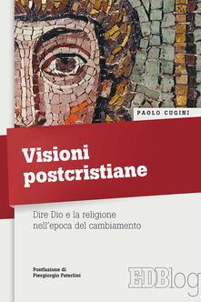 Visioni postcristiane. Dire Dio e la religione nell'epoca del cambiamento - Paolo Cugini - copertina