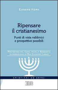 Libro Ripensare il cristianesimo. Punti di vista rabbinici e prospettive possibili Eugene Korn
