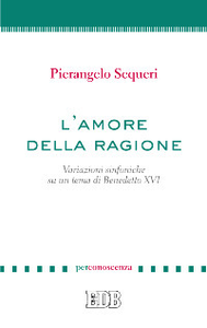 Libro L' amore della ragione. Variazioni sinfoniche su un tema di Benedetto XVI Pierangelo Sequeri