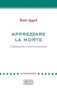 Libro Apprezzare la morte. Cristianesimo e nuovo umanesimo Kurt Appel