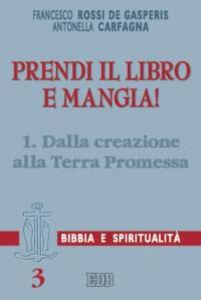 Libro Prendi il libro e mangia!. Vol. 1: Dalla creazione alla terra promessa. Francesco Rossi De Gasperis , Antonella Carfagna