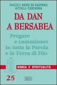 Libro Da Dan a Bersabea. Pregare e camminare in tutta la Parola e la Terra di Dio Francesco Rossi De Gasperis , Antonella Carfagna