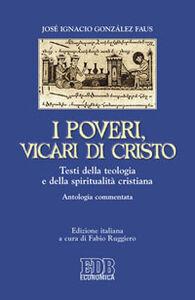 Libro I poveri, vicari di Cristo. Testi della teologia e della spiritualità cristiane. Antologia commentata José I. Gonzales Faus