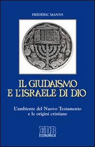 Libro Il giudaismo e l'Israele di Dio. L'ambiente del Nuovo Testamento e le origini cristiane Frédéric Manns