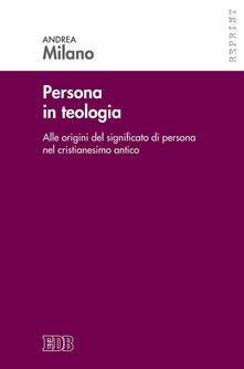 Persona in teologia. Alle origini del significato di persona nel cristianesimo antico - Andrea Milano - copertina