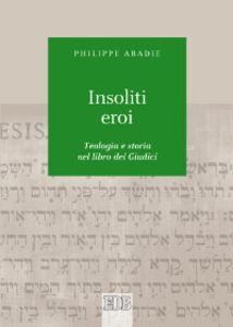 Libro Insoliti eroi. Teologia e storia nel libro dei Giudici Philippe Abadie