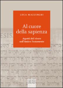 Libro Al cuore della sapienza. Aspetti del vivere nell'Antico Testamento Luca Mazzinghi
