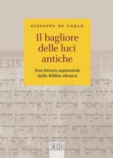 Il bagliore delle luci antiche. Una lettura sapienziale della Bibbia ebraica - Giuseppe De Carlo - copertina