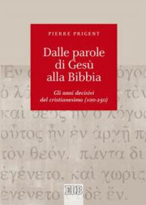 Libro Dalle parole di Gesù alla Bibbia. Gli anni decisivi del cristianesimo (100-250) Pierre Prigent