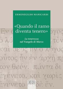 «Quando il ramo diventa tenero». La tenerezza nel Vangelo di Marco - Ermenegildo Manicardi - copertina
