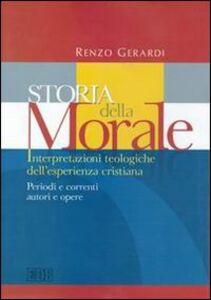Libro Storia della morale. Interpretazioni teologiche dell'esperienza cristiana. Periodi e correnti, autori e opere Renzo Gerardi