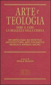 Libro Arte e teologia. Dire e fare la bellezza nella Chiesa. Un'antologia su estetica, architettura, arti figurative, musica e arredo sacro