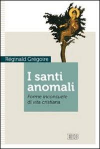 Libro I santi anomali. Forme inconsuete di vita cristiana Réginald Grégoire