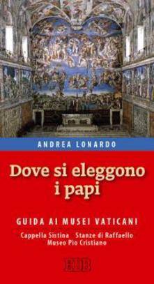 Dove si eleggono i papi. Guida ai Musei Vaticani, Cappella Sistina, Stanze di Raffaello e Museo Pio-Cristiano - Andrea Lonardo - copertina