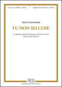 Libro Tu non sei così! La dinamica di fede del lamento di Is 63,7-64,11 a partire dal salmo 44 Paolo Salvadori