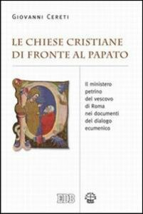 Libro Le Chiese cristiane di fronte al papato. Il ministero petrino del vescovo di Roma nei documenti del dialogo ecumenico Giovanni Cereti