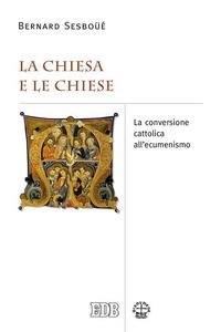 Libro La Chiesa e le Chiese. La conversione cattolica all'ecumenismo Bernard Sesboüé
