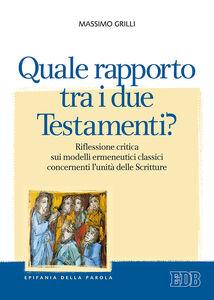 Libro Quale rapporto tra i due Testamenti? Riflessione critica sui modelli ermeneutici classici concernenti l'unità delle Scritture Massimo Grilli