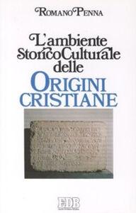 Foto Cover di L' ambiente storico-culturale delle origini cristiane. Una documentazione ragionata, Libro di Romano Penna, edito da EDB