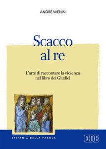 Libro Scacco al re. L'arte di raccontare la violenza nel Libro dei Giudici André Wénin