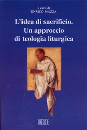 L' idea di sacrificio. Un approccio di teologia liturgica. Atti del Convegno (Trento, 23-24 maggio 2001)