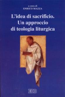 L' idea di sacrificio. Un approccio di teologia liturgica. Atti del Convegno (Trento, 23-24 maggio 2001) - copertina