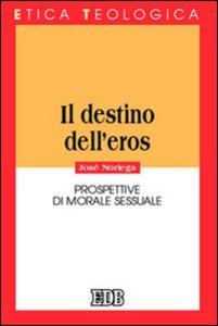 Libro Il destino dell'eros. Prospettive di morale sessuale José Noriega