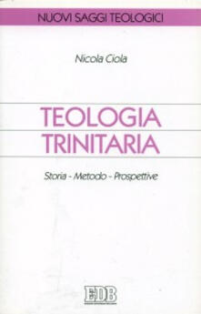 Teologia trinitaria. Storia, metodo, prospettive - Nicola Ciola - copertina